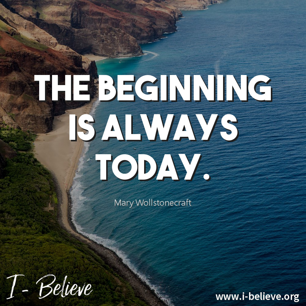 The beginning is always today. Mary Wollstonecraft Quote I-Believe Get Inspired
