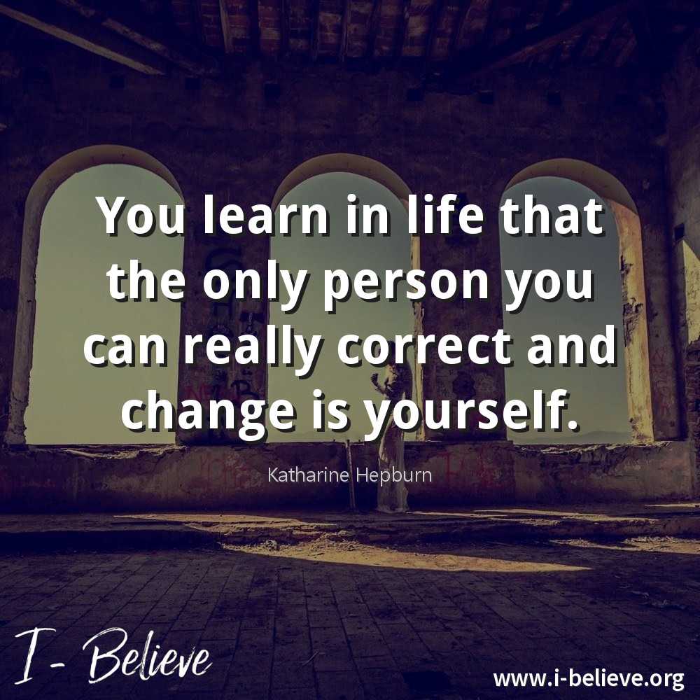 You learn in life that the only person you can really correct and change is yourself. Katherin Hepburn Quote I-Believe
